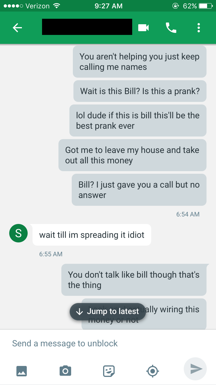 Text - o Verizon @ 62% 9:27 AM You aren't helping you just keep calling me names Wait is this Bill? Is this a prank? lol dude if this is bill this'll be the best prank ever Got me to leave my house and take out all this money Bill? I just gave you a call but no answer 6:54 AM S wait till im spreading it idiot 6:55 AM You don't talk like bill though that's the thing Jump to latest ally wiring this money Of fot Send a message to unblock