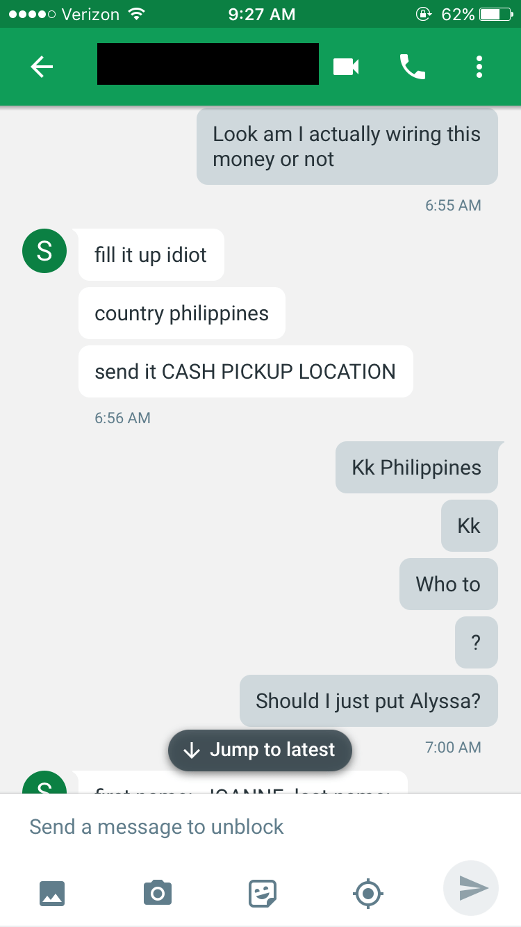 Text - o Verizon @ 62% 9:27 AM Look am I actually wiring this money or not 6:55 AM S fill it up idiot country philippines send it CASH PICKUP LOCATION 6:56 AM Kk Philippines Kk Who to Should I just put Alyssa? Jump to latest 7:00 AM IAANIALE. Send a message to unblock