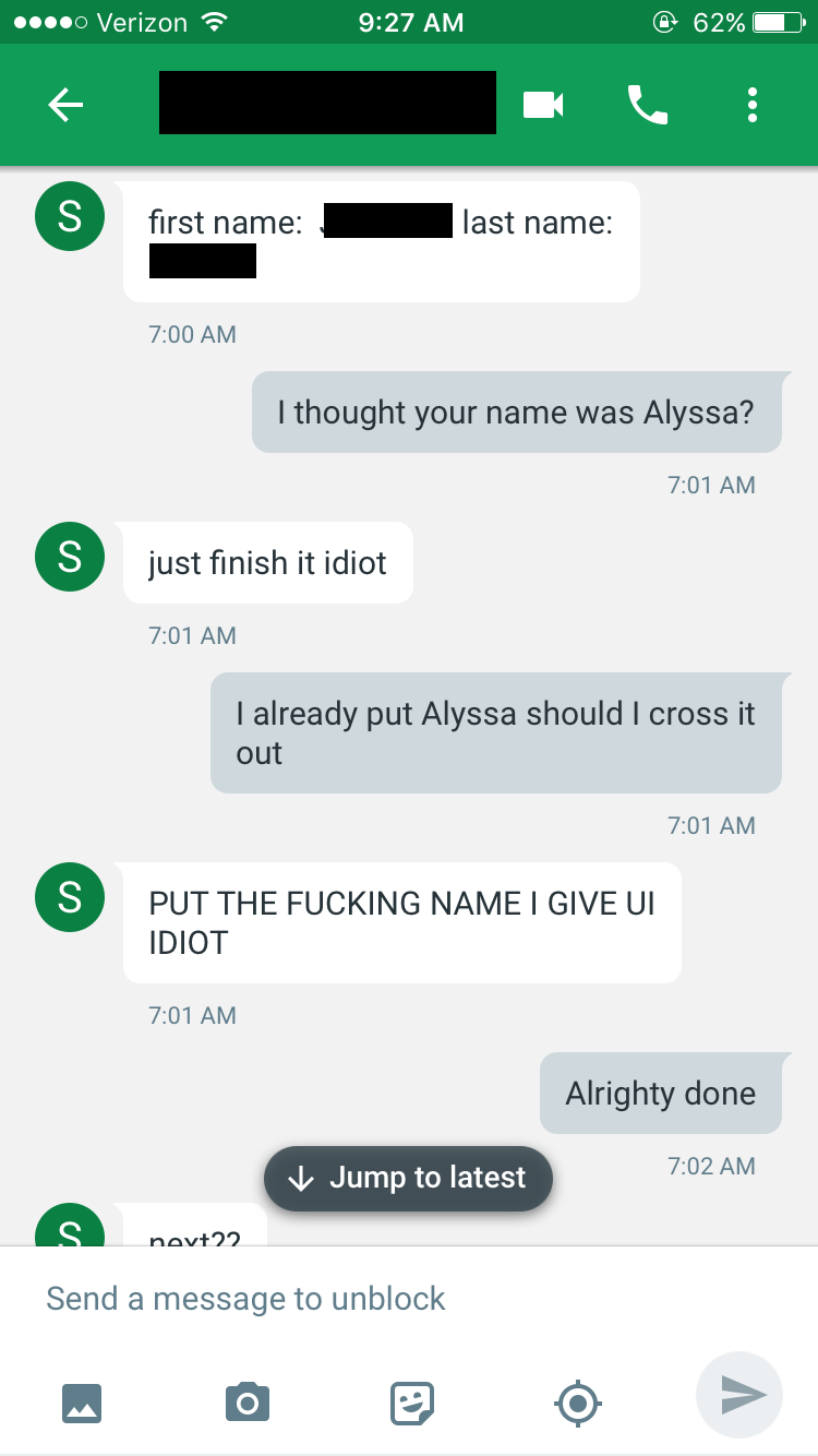 Text - o Verizon @ 62% 9:27 AM S first name: last name: 7:00 AM I thought your name was Alyssa? 7:01 AM just finish it idiot 7:01 AM I already put Alyssa should I cross it out 7:01 AM S PUT THE FUCKING NAME I GIVE UI IDIOT 7:01 AM Alrighty done 7:02 AM Jump to latest novt22. Send a message to unblock