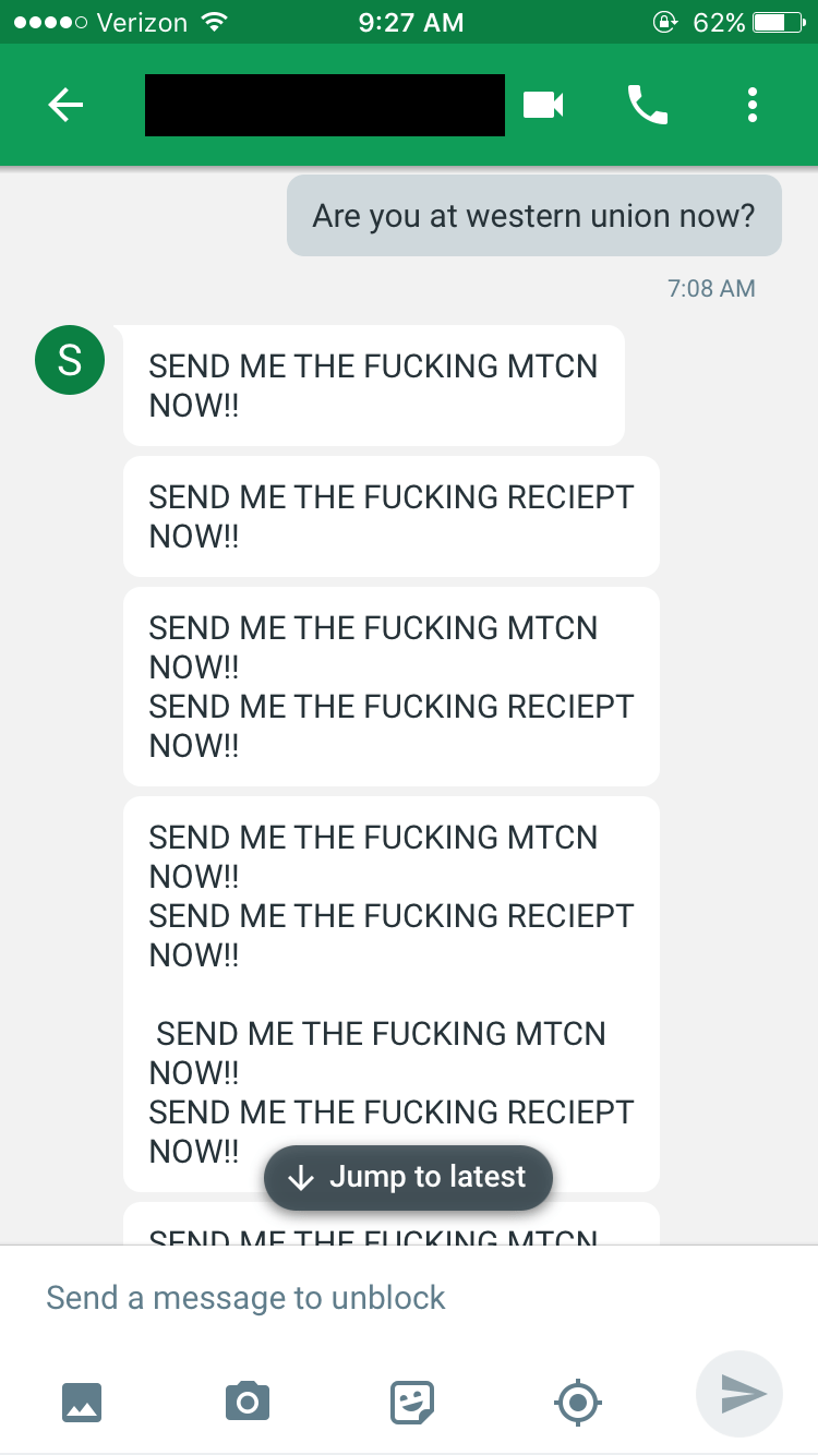Text - o Verizon e 62% 9:27 AM Are you at western union now? 7:08 AM S SEND ME THE FUCKING MTCN NOW!! SEND ME THE FUCKING RECIEPT NOW!! SEND ME THE FUCKING MTCN NOW!! SEND ME THE FUCKING RECIEPT NOW!! SEND ME THE FUCKING MTCN NOW!! SEND ME THE FUCKING RECIEPT NOW!! SEND ME THE FUCKING MTCN NOW!! SEND ME THE FUCKING RECIEPT NOW!! Jump to latest END ΛΛΕ ΤLE El ΙρΚΙΝ ΛΛΤΑΛΙ Send a message to unblock