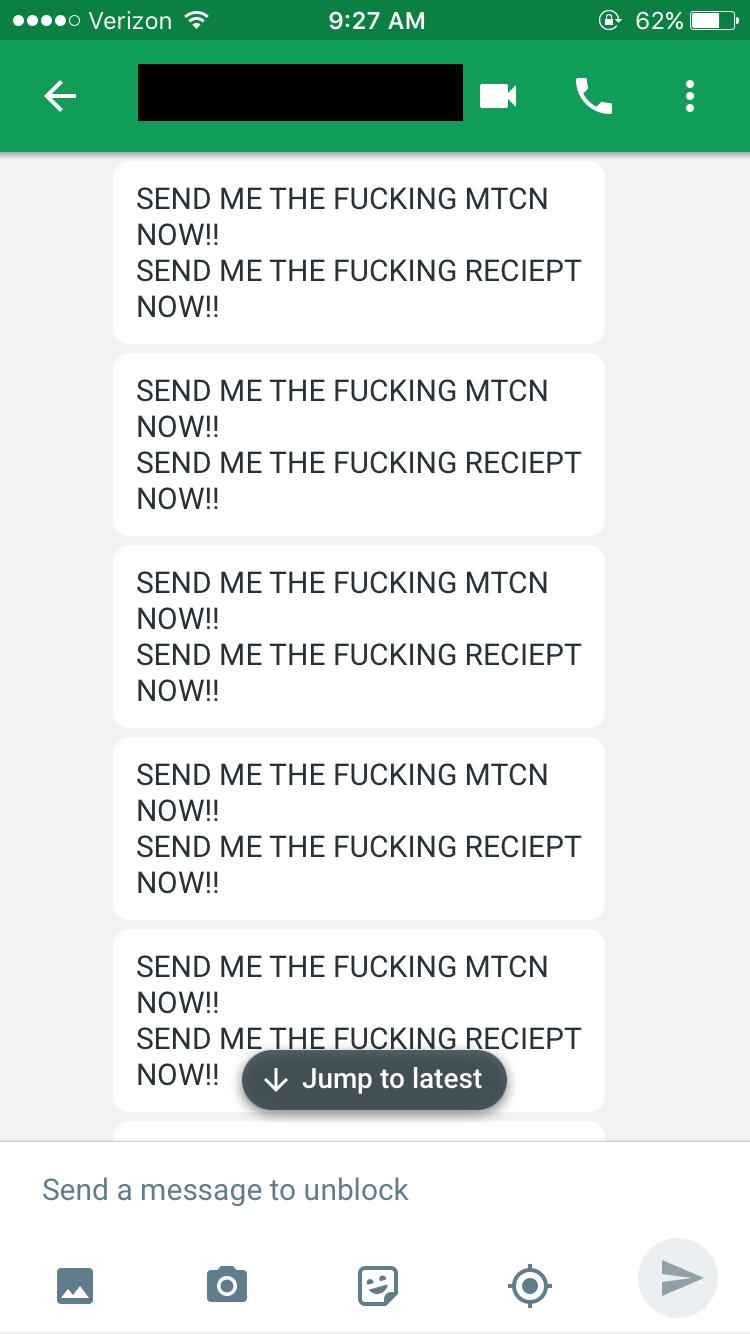 Text - o Verizon e 62% 9:27 AM SEND ME THE FUCKING MTCN NOW!! SEND ME THE FUCKING RECIEPT NOW!! SEND ME THE FUCKING MTCN NOW!! SEND ME THE FUCKI ЕРТ NOW!! SEND ME THE FUCKING MTCN NOW!! SEND ME THE FUCKING RECIEPT NOW!! SEND ME THE FUCKING MTCN NOW!! SEND ME THE FUCKING RECIEPT NOW!! SEND ME THE FUCKING MTCN NOW!! SEND ME THE FUCKING RECIEPT Jump to latest NOW!! Send a message to unblock