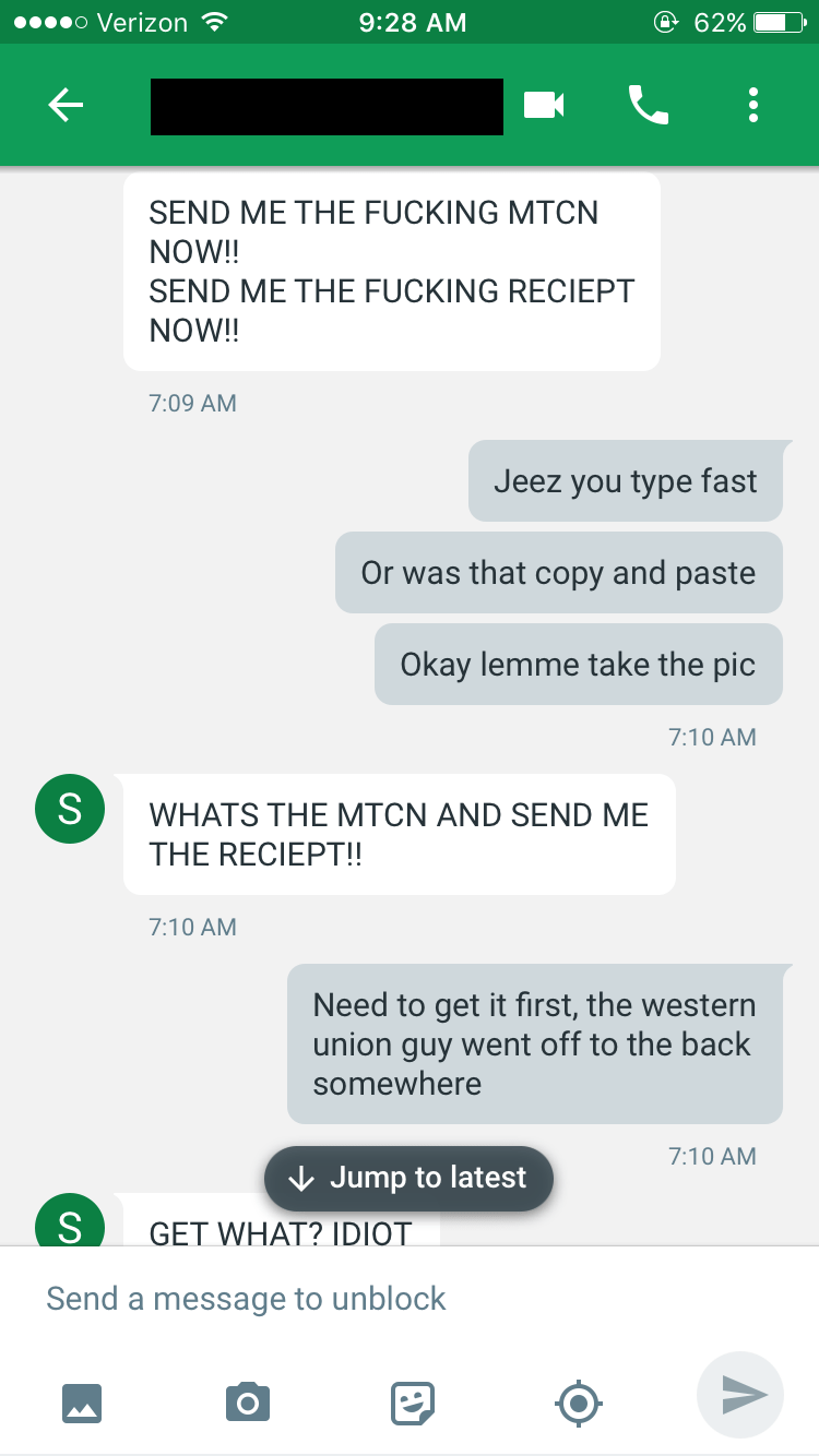 Text - o Verizon e 62% 9:28 AM SEND ME THE FUCKING MTCN NOW!! SEND ME THE FUCKING RECIEPT NOW!! 7:09 AM Jeez you type fast Or was that copy and paste Okay lemme take the pic 7:10 AM S WHATS THE MTCN AND SEND ME THE RECIEPT!! 7:10 AM Need to get it first, the western union guy went off to the back somewhere 7:10 AM Jump to latest GET WHAT? IDIOT Send a message to unblock