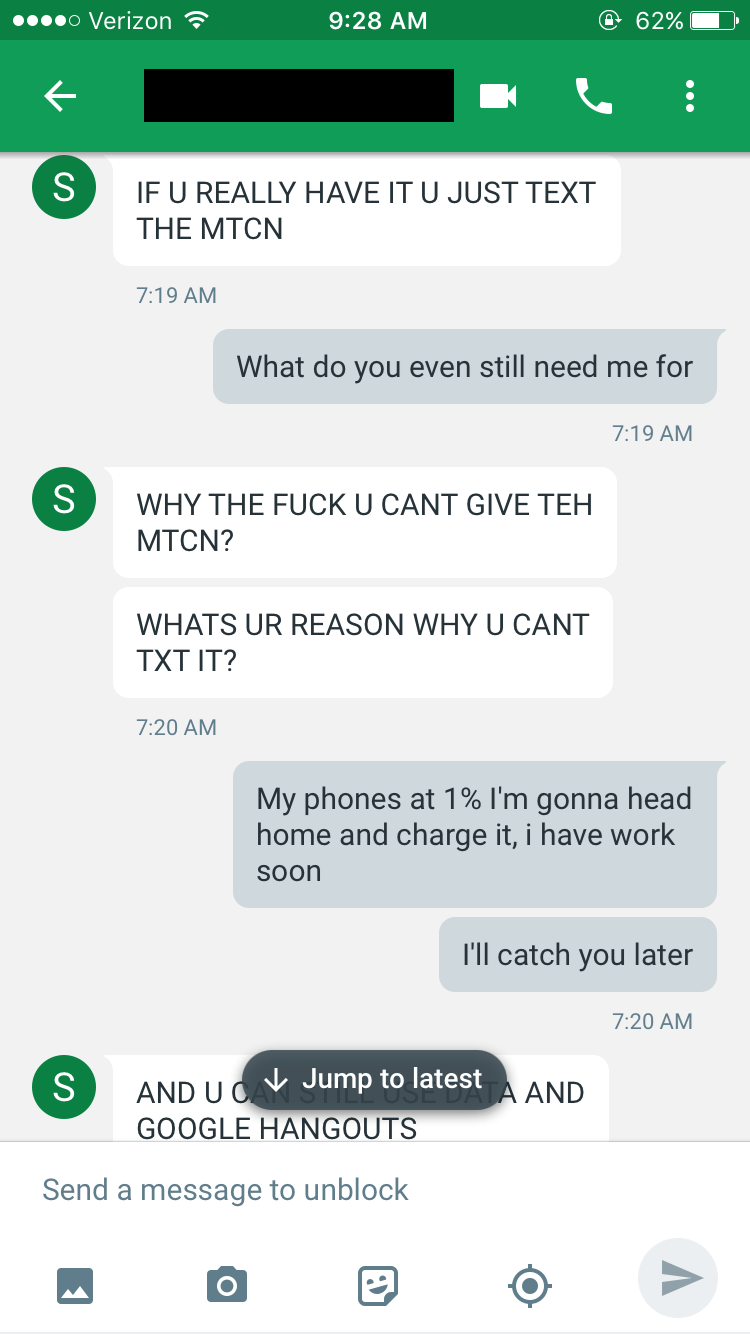 Text - o Verizon @ 62% 9:28 AM S IF U REALLY HAVE IT U JUST TEXT THE MTCN 7:19 AM What do you even still need me for 7:19 AM S WHY THE FUCK U CANT GIVE TEH МTCN? WHATS UR REASON WHY U CANT ТXT IT? 7:20 AM My phones at 1% I'm gonna head home and charge it, i have work Soon I'll catch you later 7:20 AM Jump to latest S AND U O AND GOOGLE HANGOUTS Send a message to unblock