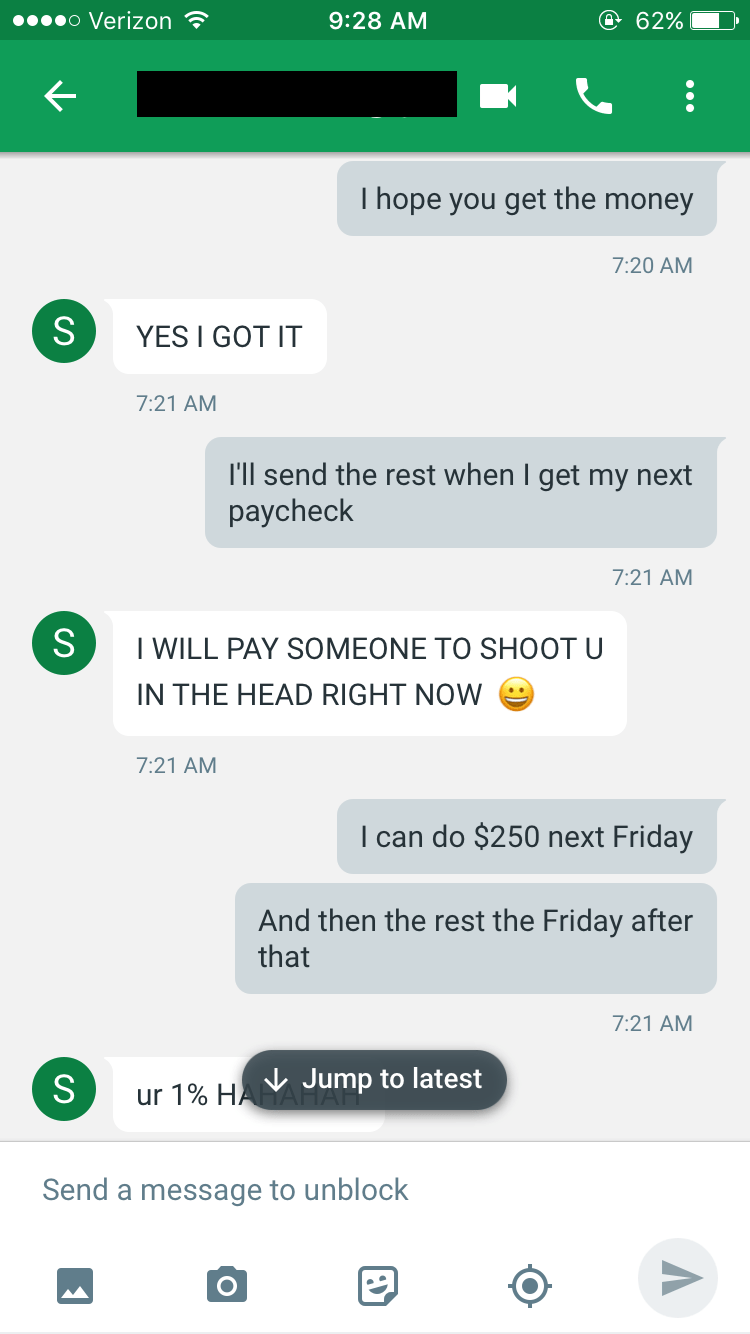 Text - o Verizon @ 62% 9:28 AM T hope you get the money 7:20 AM S YES I GOT IT 7:21 AM I'll send the rest when I get my next paycheck 7:21 AM S T WILL PAY SOMEONE TO SHOOT U IN THE HEAD RIGHT NOW 7:21 AM I can do $250 next Friday And then the rest the Friday after that 7:21 AM S ur 1% HAJump to latest Send a message to unblock