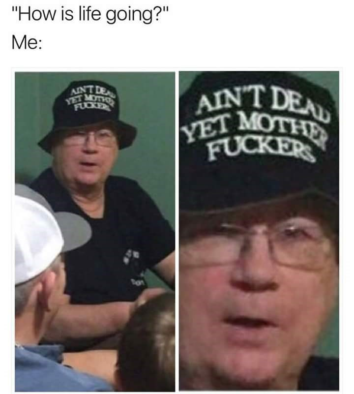 Meme about having a positive outlook with pic of man wearing a hat saying he's not dead yet