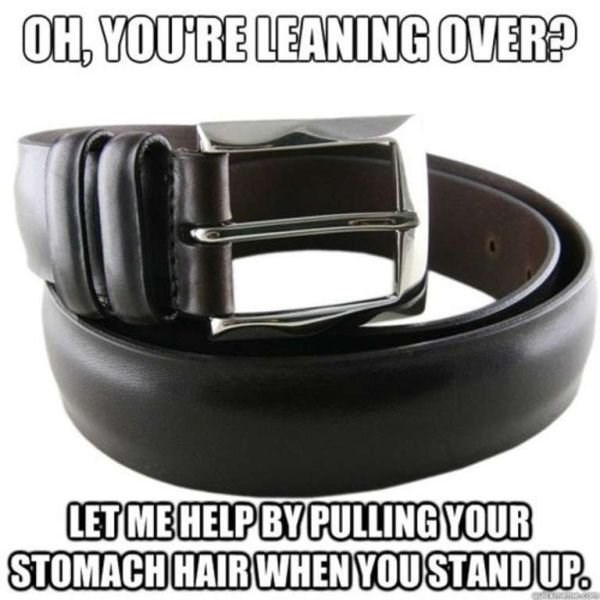 Belt - OH, YOURE LEANING OVER? LET MEHELPBY PULLING VOUR STOMACH HAIR WHENVOUSTANDUP