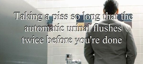 Text - Taking a piss so long that the automatic urinal flushes twice before you're done
