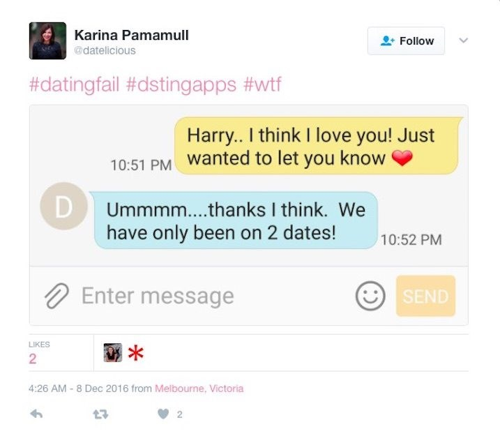 Text - Karina Pamamull Follow @datelicious #datingfail #dstingapps #wtf Harry.. I think I love you! Just 10:51 PM Wanted to let you know D Ummmm... .thanks I think. We have only been on 2 dates! 10:52 PM Enter message SEND LIKES 2 4:26 AM - 8 Dec 2016 from Melbourne, Victoria 2