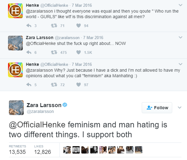 """cringeworthy - Text - Henke @OfficialHenke 7 Mar 2016 FE@zaralarsson i thought everyone was equal and then you qoute """" Who run the world - GURLS"""" like wtf is this discrimination against all men? 171 94 Zara Larsson @zaralarsson 7 Mar 2016 @OfficialHenke shut the fuck up right about... NOW t475 1.5K Henke @OfficialHenke 7 Mar 2016 HE @zaralarsson Why? Just because I have a dick and I'm not allowed to have my opinions about what you call """"feminism"""" aka Manhating) t72 97 Zara Larsson Follow @zarala"""