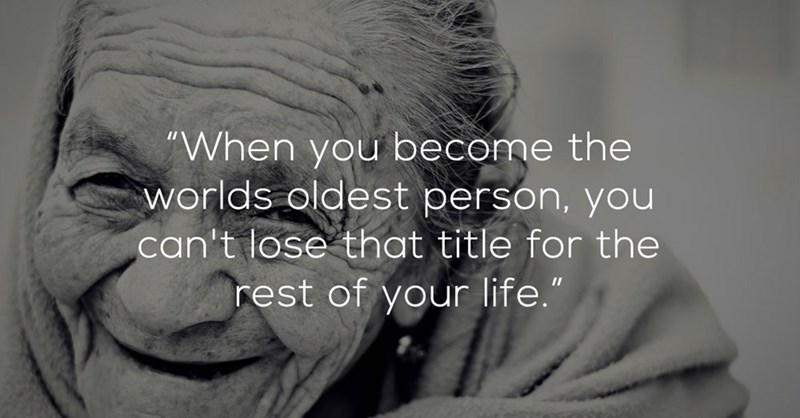 """Facial expression - """"When you become the worlds oldest person, you can't lose that title for the rest of your life."""""""