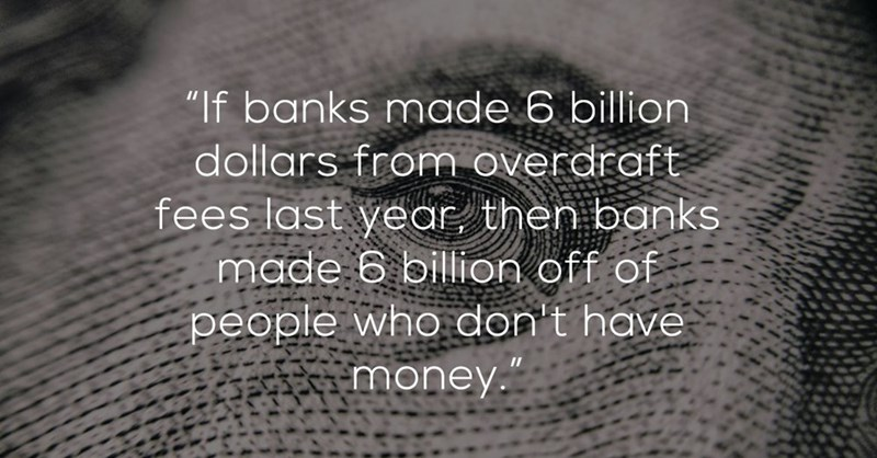 """Text - """"If banks made 6 billion dollars from overdraft fees last year then banks made 6 billion off of people who don't have money."""""""
