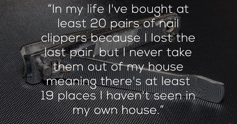 """Text - """"In my life I've bought at least 20 pairs of nail clippers because I lost the ast pair, butl never take them out of my house meaning there's at least 19 places haven t seen in my own house"""