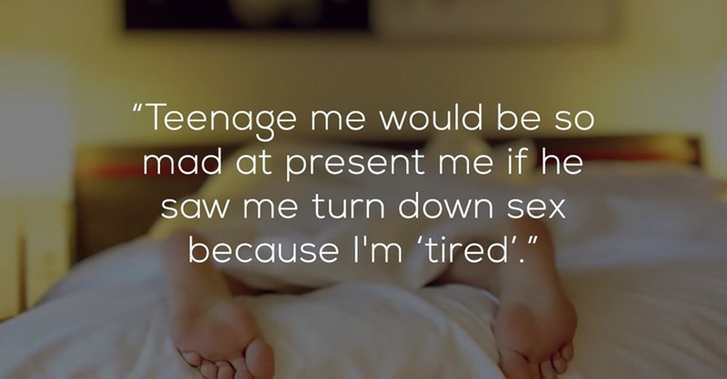 """Text - """"Teenage me would be so mad at present me if he saw me turn down sex because I'm 'tired'."""""""
