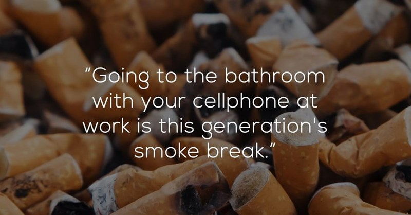 """Food - """"Going to the bathroom with your cellphone at work is this qeneration's smoke break."""""""