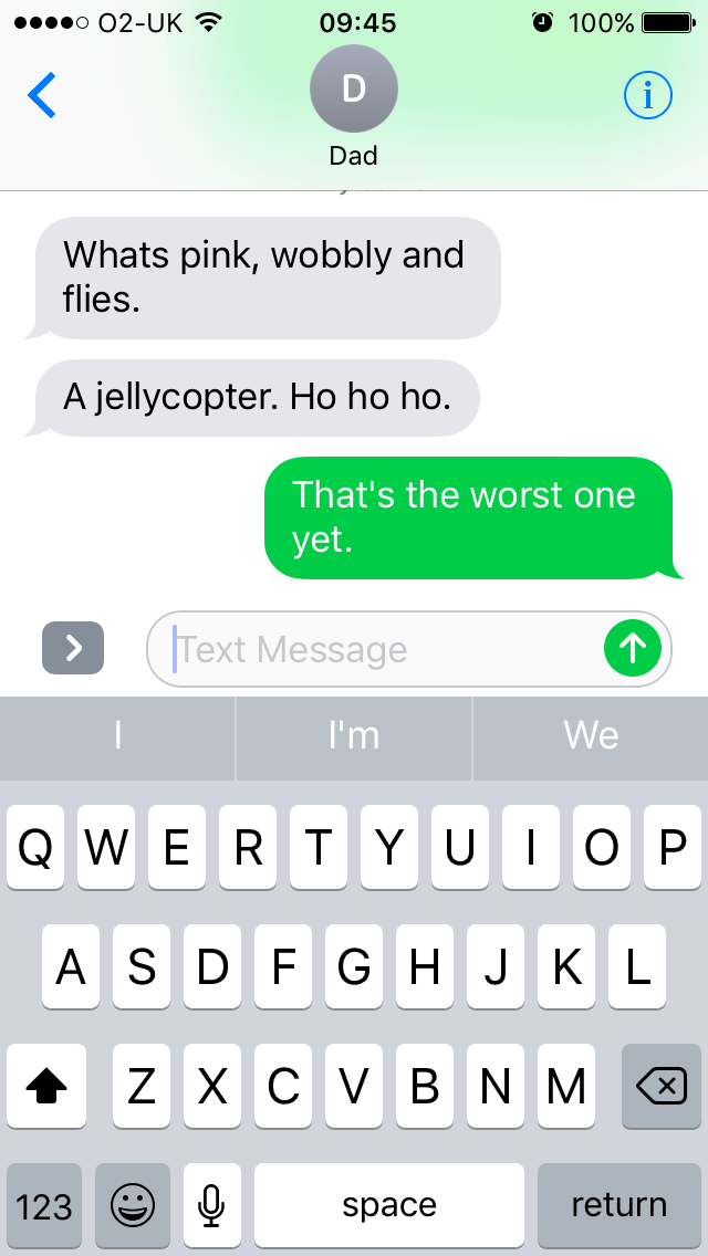Text - O 100% o O2-UK 09:45 Dad Whats pink, wobbly and flies. A jellycopter. Ho ho ho. That's the worst one yet. Text Message I'm We QWER T Y UI OP ASD FGH JKL ZXCV BNM 123 return space