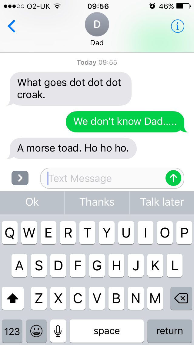Text - oo 02-UK O 46% 09:56 < (i Dad Today 09:55 What goes dot dot dot croak. We don't know Dad..... A morse toad. Ho ho ho. Text Message > Ok Thanks Talk later R TYU |OP QWE ASD F GH JKL ZXCV BNM return 123 space