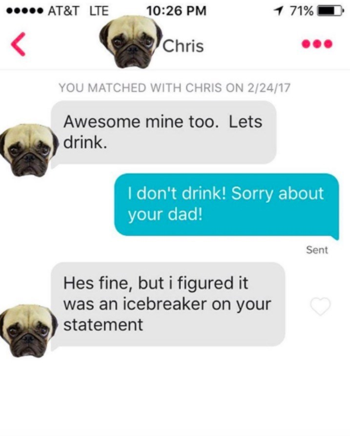 Snout - 1 71% AT&T LTE 10:26 PM < Chris YOU MATCHED WITH CHRIS ON 2/24/17 Awesome mine too. Lets drink. I don't drink! Sorry about your dad! Sent Hes fine, but i figured it was an icebreaker on your statement