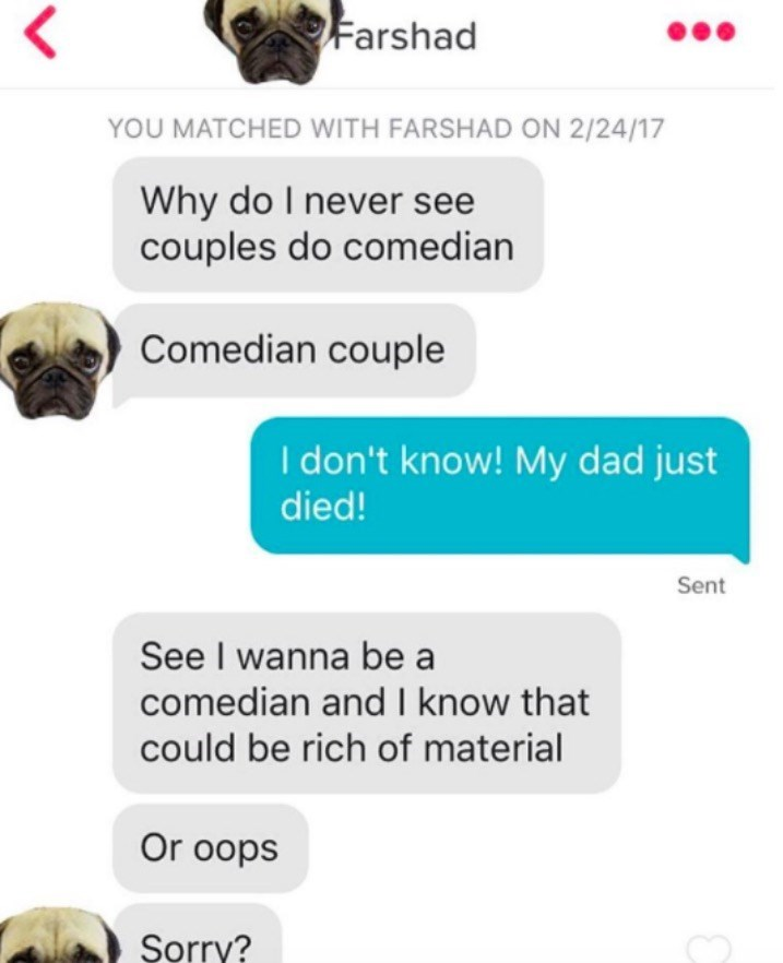 Text - Farshad YOU MATCHED WITH FARSHAD ON 2/24/17 Why do I never see couples do comedian Comedian couple I don't know! My dad just died! Sent See I wanna be a comedian and I know that could be rich of material Or oops Sorry? L