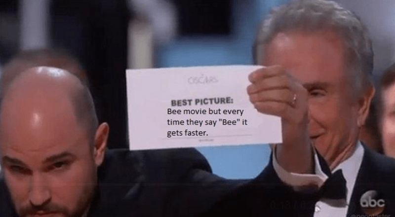 """bee movie but every time they say bee it gets faster"" winning best picture at the Oscars"