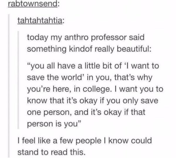 "wholesome meme - Text - rabtownsend: tahtahtahtia: today my anthro professor said something kindof really beautiful: ""you all have a little bit of 'I want to save the world' in you, that's why you're here, in college. I want you to know that it's okay if you only save one person, and it's okay if that person is you"" I feel like a few people I know could stand to read this."