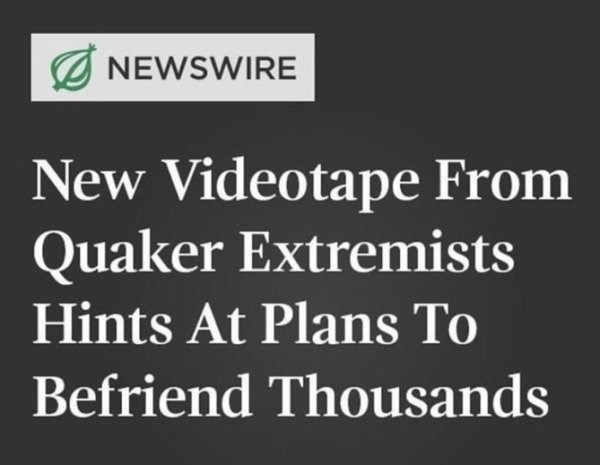 wholesome meme - Text - NEWSWIRE New Videotape From Quaker Extremists Hints At Plans To Befriend Thousands