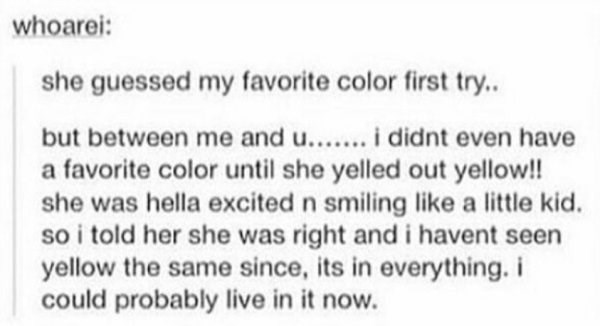 wholesome meme - Text - whoarei: she guessed my favorite color first try.. but between me and u..ididnt even have a favorite color until she yelled out yellow!! she was hella excited n smiling like a little kid. so i told her she was right and i havent seen yellow the same since, its in everything. i could probably live in it now.