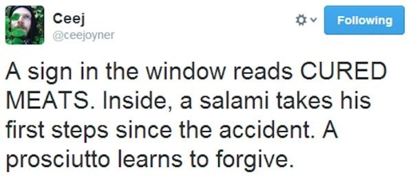 wholesome meme - Text - Ceej Following @ceejoyner A sign in the window reads CURED MEATS. Inside, a salami takes his first steps since the accident. A prosciutto learns to forgive.