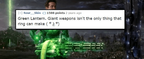 Text - [-]4our 1588 points 2 years ago Skin Green Lantern. Giant weapons isn't the only thing that ring can make (