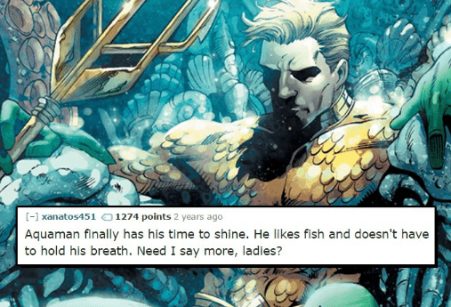 Aquaman - [-] xanatos451 0 1274 points 2 years ago Aquaman finally has his time to shine. He likes fish and doesn't have to hold his breath. Need I say more, ladies?