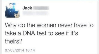 memes - Text - Jack Why do the women never have to take a DNA test to see if it's theirs? 07/03/2014 16:14