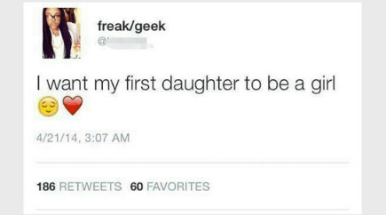 memes - Text - freak/geek I want my first daughter to be a girl 4/21/14, 3:07 AM 186 RETWEETS 60 FAVORITES