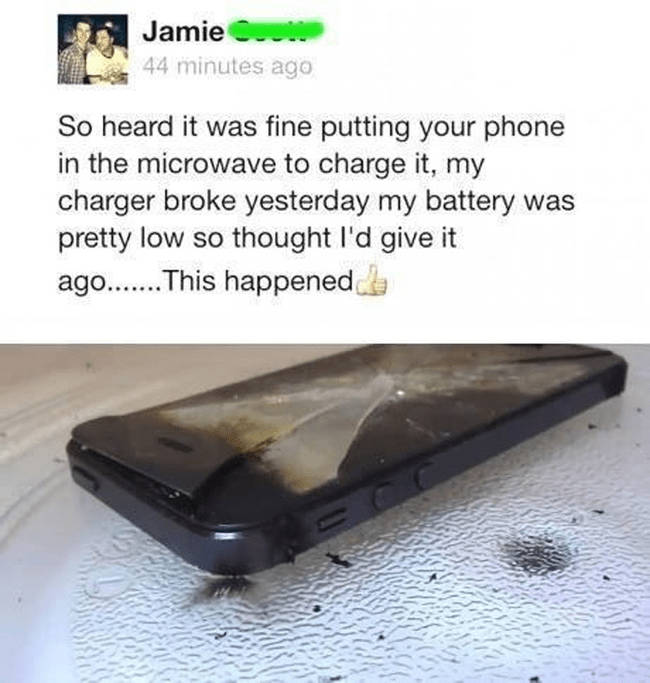 memes - Electronic device - Jamie 44 minutes ago So heard it was fine putting your phone in the microwave to charge it, my charger broke yesterday my battery was pretty low so thought l'd give it ago..This happened