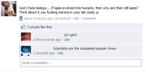memes - Text - God I hate biology... If apes evolved into humans, then why are their still apes? Think about it you fucking morons in your lab coats :p about a minute ago via Android Like Comment 3 people like this. xD right? a few seconds ago Like Scientists are the stoopidest people i know 2 seconds ago Like Write a comment...