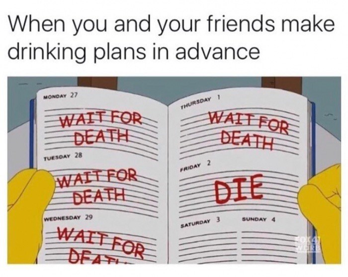 Text - When you and your friends make drinking plans in advance MONDAY 27 THURSDAY WAIT FOR DEATH WATT FOR DEATH TUESDAY 28 WAIT FOR DEATH FRIDAY 2 DIE WEDNESDAY 29 WATT FOR DEA SUNDAY 4 SATURDAY 3