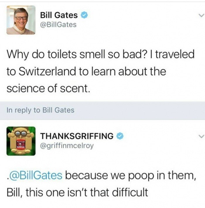 Text - Bill Gates @BillGates Why do toilets smell so bad? I traveled to Switzerland to learn about the science of scent. In reply to Bill Gate THANKSGRIFFING @griffinmcelroy @BillGates because we poop in them, Bill, this one isn't that difficult