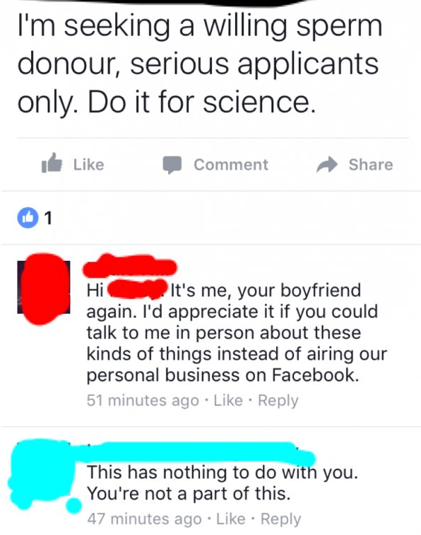 Text - I'm seeking a willing sperm donour, serious applicants only. Do it for science. Like Comment Share 1 It's me, your boyfriend again. I'd appreciate it if you could talk to me in person about these kinds of things instead of airing our personal business on Facebook. 51 minutes ago Like Reply Hi This has nothing to do with you You're not a part of this. 47 minutes ago Like Reply