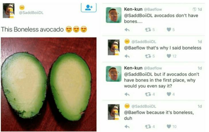 funny fail - Green - Ken-kun @Baeflow 1d @SaddBoiiDL @SaddBoiDL avocados don't have bones.... This Boneless avocado 5 @SaddBoiiDL 1d @Baeflow that's why I said boneless 35 12 Ken-kun @Baeflow 1d @SaddBoiDL but if avocados don't have bones in the first place, why would you even say it? 4 @SaddBoiDL 1d @Baeflow because it's boneless duh t3 4 10