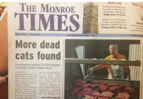 Newspaper - War's WHAT 'S UP THE MONROE Community Bood Drive New Glanus Bile Ohurch 207 6th St. New Gaus Today, noon to 6 pm TIMES Monoe American Lagion Friday night fish frywith Swedish meatballs and pie Today, 4:30 te 7:30 pm UFE P What www www.themoareetis.com el CX Ise 194 More dead cats found Investigation reveals 35 kitten bodies in freezer of 19th Street house MONRO wwdnd kn dad tohe Gee Cot H Scity Poice Fred Kelley sd is Thndey eig ing ofes dangeosly d arly Monday See CATS Page A6