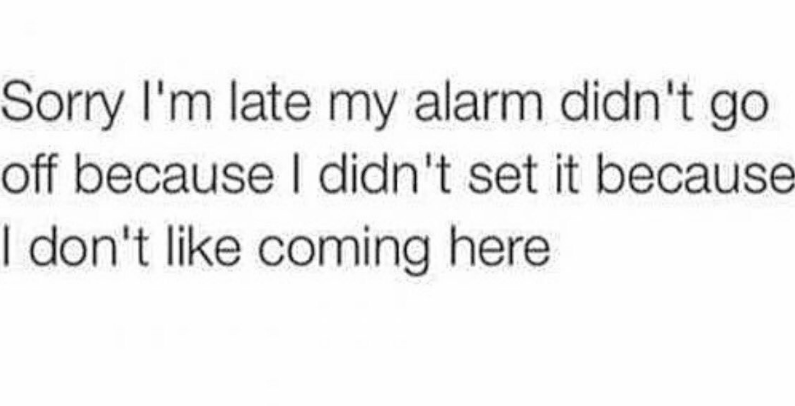 Text - Sorry I'm late my alarm didn't go off because I didn't set it because I don't like coming here