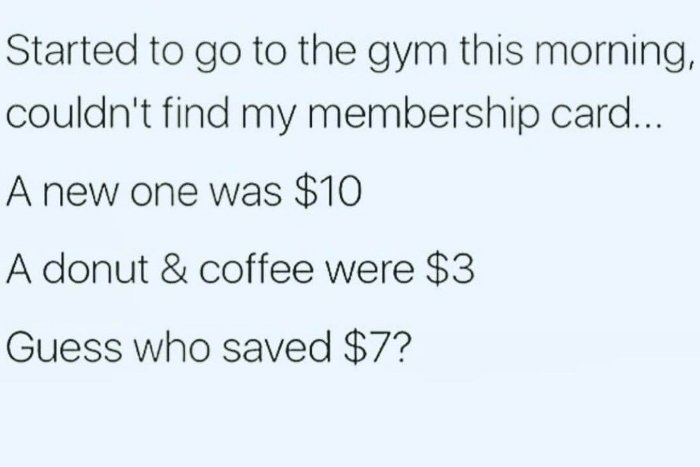 Text - Started to go to the gym this morning, couldn't find my membership card... A new one was $10 A donut & coffee were $3 Guess who saved $7?