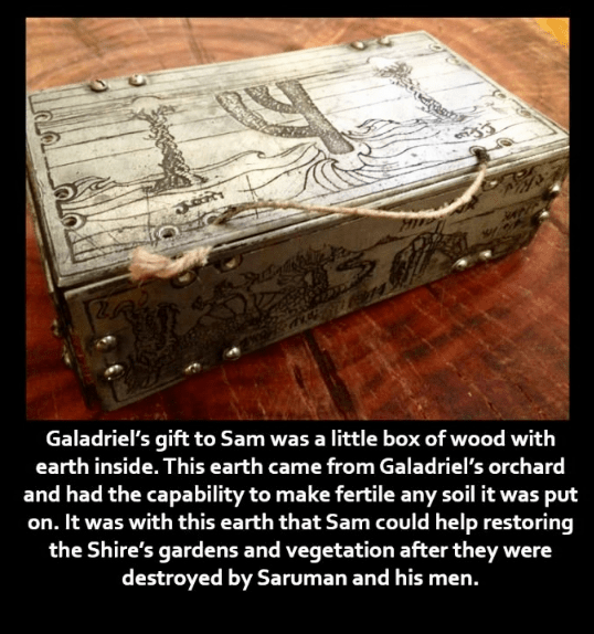 Text - এ Galadriel's gift to Sam was a little box of wood with earth inside. This earth came from Galadriel's orchard and had the capability to make fertile any soil it was put on. It was with this earth that Sam could help restoring the Shire's gardens and vegetation after they were destroyed by Saruman and his men.