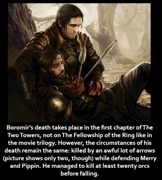 Poster - Boromir's death takes place in the first chapter of The Two Towers, not on The Fellowship of the Ring like in the movie trilogy. However, the circumstances of his death remain the same: killed by an awful lot of arrows (picture shows only two, though) while defending Merry and Pippin. He managed to kill at least twenty orcs before falling.