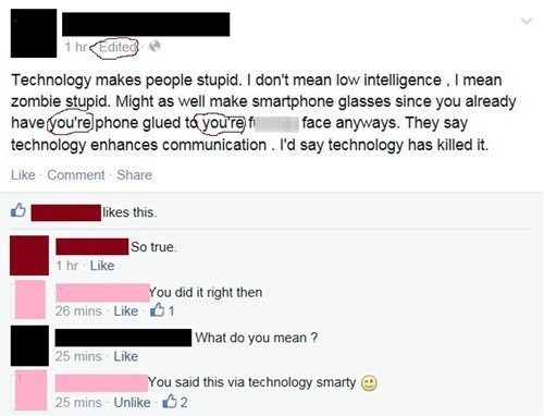 Text - 1 hrEdited Technology makes people stupid. I don't mean low intelligence, I mean zombie stupid. Might as well make smartphone glasses since you already have you're phone glued ta youref technology enhances communication. I'd say technology has killed it. face anyways. They say Like Comment Share likes this So true. 1 hr Like You did it right then 26 mins Like1 What do you mean ? 25 mins Like You said this via technology smarty 25 mins Unlike 2