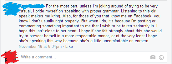 Text - For the most part, unless I'm joking around of trying to be very Casual, I pride myself on speaking with proper grammar. Listening to this girl speak makes me kring. Also, for those of you that know me on Facebook, you know I don't usually right properly. But when I do, It's because I'm posting or commenting something important to me that I wish to be taken seriously in. I hope this isn't close to her heart. I hope if she felt strongly about this she would try to present herself in a more