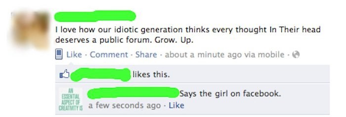 Text - I love how our idiotic generation thinks every thought In Their head deserves a public forum. Grow. Up. Like Comment Share about a minute ago via mobile likes this. Says the girl on facebook. ESSENTIAL ASPECT OF DREATIMITY IS a few seconds ago Like