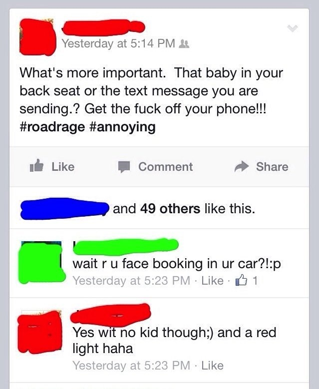 Text - Yesterday at 5:14 PM What's more important. That baby in your back seat or the text message you are sending.? Get the fuck off your phone!!! #roadrage #annoying Share Like Comment and 49 others like this. wait r u face booking in ur car?!:p Yesterday at 5:23 PM Like 1 Yes wit no kid though:) and a red light haha Yesterday at 5:23 PM Like