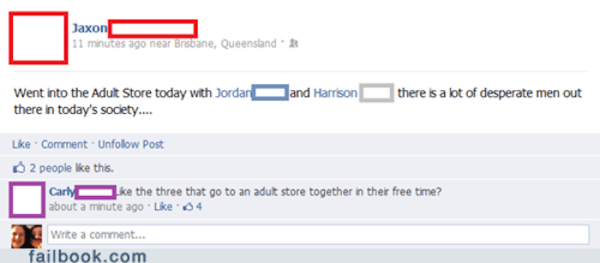 Text - Jaxon 11 minutes ago near Brisbane, Queensland Jand Harrison Went into the Adult Store today with Jordar there in today's society.... | there is a lot of desperate men out Like Comment Unfolow Post 2 people like this. Carly ke the three that go to an adult store together in their free time? about a minute ago Lke 34 Write a comment... failbook.com