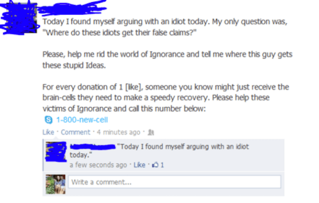 """Text - Today I found myself arguing with an idiot today. My only question was, """"Where do these idiots get their false claims?"""" Please, help me rid the world of Ignorance and tel me where this guy gets these stupid Ideas. For every donation of 1 (ike], someone you know might just receive the brain-cels they need to make a speedy recovery. Please help these victims of Ignorance and cal this number below: S 1-800-new-cell Like Comment 4 minutes ago """"Today I found myself arguing with an idiot today."""