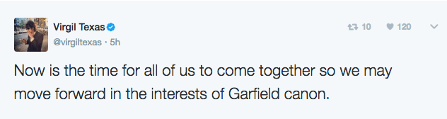 Text - Virgil Texas 3 10 120 @virgiltexas 5h Now is the time for all of us to come together so we may move forward in the interests of Garfield canon.