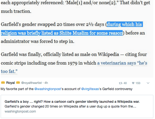 """Text - each appropriately referenced: Male[1] and/or none[2]."""" That didn't get much traction Garfield's gender swapped 20 times over 2/2 days (during which his religion was briefly listed as Shiite Muslim for some reason) before an administrator was forced to step in. Garfield was finally, officially listed as male on Wikipedia - citing four comic strips including one from 1979 in which a veterinarian says """"he's too fat."""" Royal @royaltheartist 4h 153 t3 40 My favorite part of the @washingtonpost"""